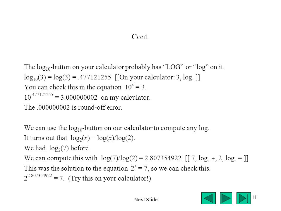 Cont. The log10-button on your calculator probably has LOG or log on it. log10(3) = log(3) = .477121255 [[On your calculator: 3, log. ]]